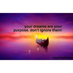 Your dreams are your purpose.  Don't ignore them!