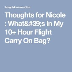 Thoughts for Nicole : What's In My 10+ Hour Flight Carry On Bag?
