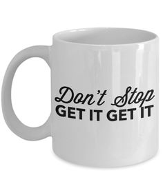 Don't Stop Get it Get it Mug 11 oz. Ceramic Motivational Coffee Cup