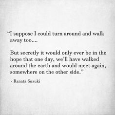 """I suppose I could turn around and walk away too….  But secretly it would only ever be in the hope that one day, we'll have walked around the earth and would meet again, somewhere on the other side."" - Ranata Suzuki"