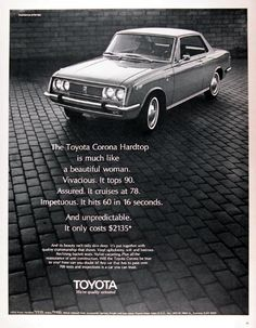1969 Toyota Corona Hardtop original vintage advertisement. The Toyota Corona Hardtop is much like a beautiful woman. Vivacious. It tops 90. Assured. It cruises at 78. Impetuous. It hits 60 in 16 seconds. And unpredictable. It costs only $2,135. Whitewall tires, accessories, options, freight and taxes extra. Toyota. We're quality oriented.