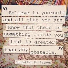 """""""Believe in yourself and all that you are. Know that there is something inside you that is greater than any obstable."""" Christian D. Larson quote"""
