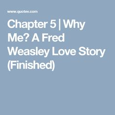 Chapter 5 | Why Me? A Fred Weasley Love Story (Finished)
