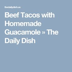 Beef Tacos with Homemade Guacamole » The Daily Dish