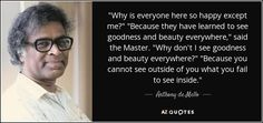 "Anthony de Mello quote: ""Why is everyone here so happy except me?"" ""Because they..."