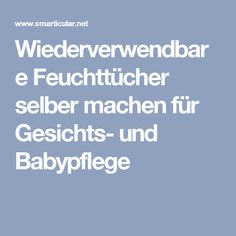 Wiederverwendbare Feuchttücher selber machen für Gesichts- und Babypflege Baby Popo, Natural Skin, Diy Beauty, Life Hacks, Remedies, Cleaning, Homemade, Health, Tips