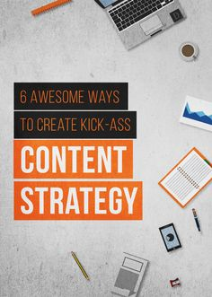 6 Awesome Ways to Create Kick-Ass Content Strategy