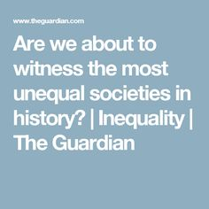 Are we about to witness the most unequal societies in history? | Inequality | The Guardian