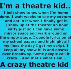 I am crazy. I stay at the theater after rehearsal just to talk with the cast. I reread old scripts and cry. I see a movie of a show I was in and think of the actors as my friends. I happily get home at 8 at night, no homework done. I am a theater kid. Act Theatre, Theatre Jokes, Theatre Problems, Theatre Nerds, Broadway Theatre, Music Theater, Broadway Shows, Musicals Broadway, Theater Quotes