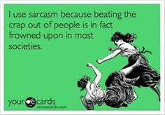 Funny Sarcastic Ecards | use sarcasm, because beating the crap out of people is, in fact ...