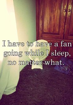 I have to have a fan going while I sleep, no matter what.  I thought my son was the only one who did this