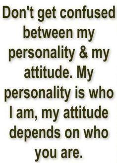 Words of Wisdom.Don't get confused between my personality & my attitude. My personality is who I am, my attitude depends on who you are. Life Quotes Love, Great Quotes, Quotes To Live By, Me Quotes, Funny Quotes, Inspirational Quotes, People Quotes, Quote Life, Cocky Quotes