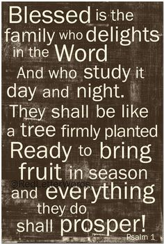 Blessed is the family who delights in the Word and who study it day and night. They shall be like a tree firmly planted ready to bring fruit in season and everything they do shall prosper.  Psalm 1