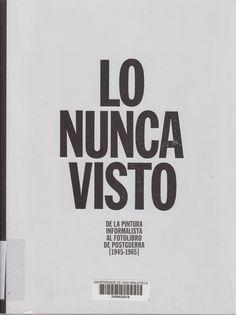 Lo nunca visto : de la pintura informalista al fotolibro de postguerra (1945-1965) : [exposición], Fundación Juan March, Madrid, del 26 de febrero al 5 de junio de 2016 / [con ensayos de Manuel Fontán del Junco... (et al.)] Madrid : Fundación Juan March : Arte y Ciencia, 2016