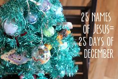 Make 25 ornaments with the 25 names of Jesus. One a day leading up to Christmas - a new take on the Advent calendar.
