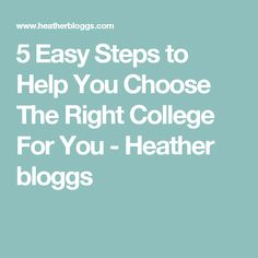 5 Easy Steps to Help You Choose The Right College For You - Heather bloggs Choose The Right, You Choose, About Me Blog, College, Easy, University, Community College