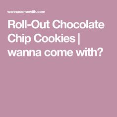 Roll-Out Chocolate Chip Cookies | wanna come with?
