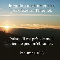 La Bible - Versets illustrés - Psaume 16:8 - Je garde constamment les yeux fixés sur l'Eernel.Puisqu'il est près de moi, rien ne peut m'ébranler.