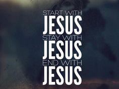 Start with Jesus, Stay with Jesus, End with Jesus