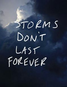 Storms don't last forever dear.