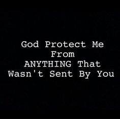God  protect  Me from ANYTHING  that  was Not  sent by  You.