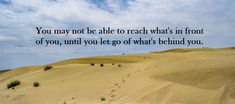 You may not be able to reach what's in front of you, until you let go of what's behind you. Louise Armstrong