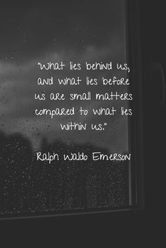 """What lies behind us, and what lies before us are small matters compared to what lies within us."" - attributed to Ralph Waldo Emerson"