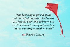 The best way to get rid of the pain is to feel the pain. And when you feel the pain and go beyond it, you'll see there's a very intense love that is wanting to awaken itself. - Deepak Chopra #quote