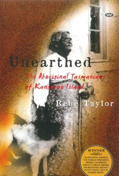 """Recommended Reading (includes family trees).   What happened to the Aboriginal Tasmanians of Kangaroo Island? This book takes us on an extraordinary journey through their hidden history, revealing a story of loss and discovery that emerges from the land. Rebe Taylor's """"Unearthed"""", a modern classic, is now published in this revised edition."""