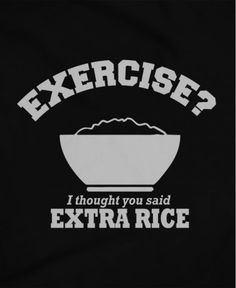 Exercise? I thought you said extra rice.
