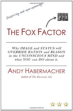 The Fox Factor: Why IMAGE and STATUS will OVERRIDE RATION and REASON in the UNCONSCIOUS MIND and what YOU can DO about it by Andy Habermacher