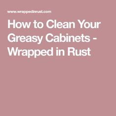 How to Clean Your Greasy Cabinets - Wrapped in Rust