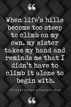 sister quotes quotes for sisters, When lifes hills become too steep to climb on my own, my sister takes my hand and reminds me that I didnt have to climb it alone to begin with. Frozen Sister Quotes, Sister Bond Quotes, Inspirational Quotes For Sisters, Little Sister Quotes, Sibling Quotes, Sister Quotes Funny, Meaningful Quotes, Funny Quotes, Sister Sayings