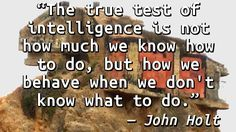 """""""The true test of intelligence is not how much we know how to do, but how we behave when we don't know what to do."""" — John Holt, How Children Fail"""