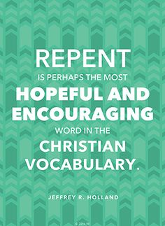 """Repent is perhaps the most hopeful and encouraging word in the Christian vocabulary."" —Elder Jeffrey R. Holland #ldsquotes #sharegoodness"