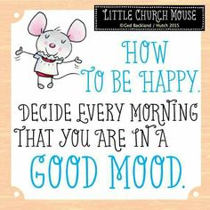 ❀ How to be Happy. Decide every morning that you are in a Good Mood...Little Church Mouse 11 June 2015 ♥