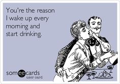 You're the reason I wake up every morning and start drinking.