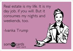 Real estate is my life. It is my day job, if you will. But it consumes my nights and weekends, too. -Ivanka Trump. | Workplace Ecard | someecards.com