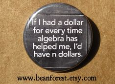 if I had a dollar for every time algebra has helped me, i'd have n dollars - pinback button badge