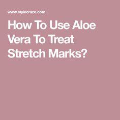How To Use Aloe Vera To Treat Stretch Marks?