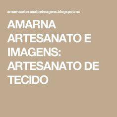 AMARNA ARTESANATO E IMAGENS: ARTESANATO DE TECIDO
