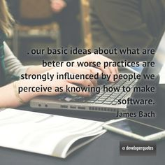 Our basic ideas about what are beter or worse practices are strongly influenced by people we perceive as knowing how to make software. (James Bach) #quotes #developer #developing #software #developerquotes #softwarequotes #technology #fb #coder #coders #programmer #programming #tech #programmer #programmerslife #programminglife #coding #codinglife #webdevelopment #webdeveloper #development #nerd #geek #opensource #computer