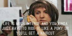 "11.+""Life+is+much+intense+and+you+kinda+just+have+to+ride+it+like+a+pony+or+you'll+get+a+haircut."""