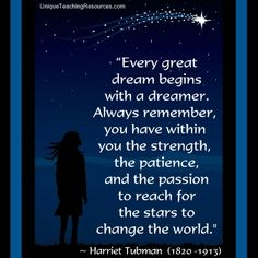 """Harriet Tubman:  """"Every great dream begins with a dreamer. Always remember, you have within you the strength, the patience, and the passion to reach for the stars to change the world.""""  Download a FREE one page poster for this motivational quote (and many more FREE posters of other famous quotes) on this page of Unique Teaching Resources."""
