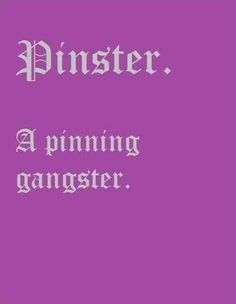 And to think I would laugh when he would call it Pinster