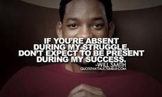 If you're absent during my struggle don't expect to be present during my success.