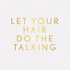 Like the quote says, let your hair do the talking ladies!