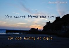 You cannot blame the sun for not shining at night (Georgian proverb)
