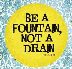 Be a fountain!!!