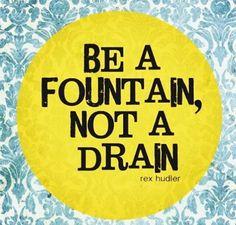 Be a fountain!!!